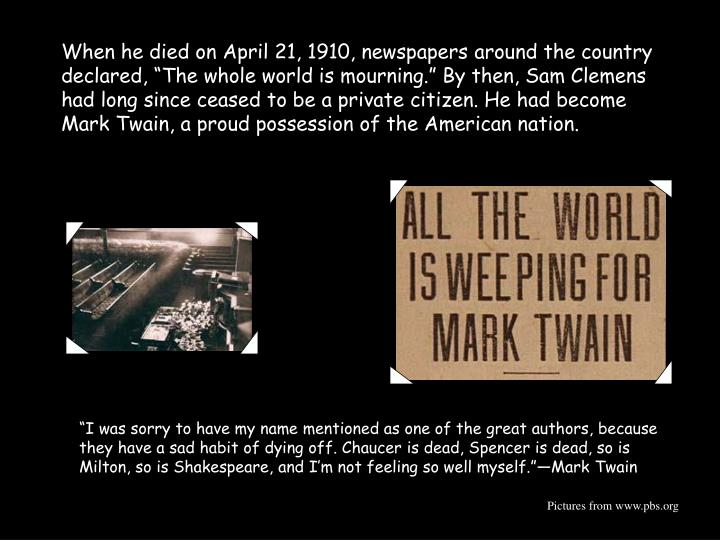 "When he died on April 21, 1910, newspapers around the country declared, ""The whole world is mourning."" By then, Sam Clemens had long since ceased to be a private citizen. He had become Mark Twain, a proud possession of the American nation."