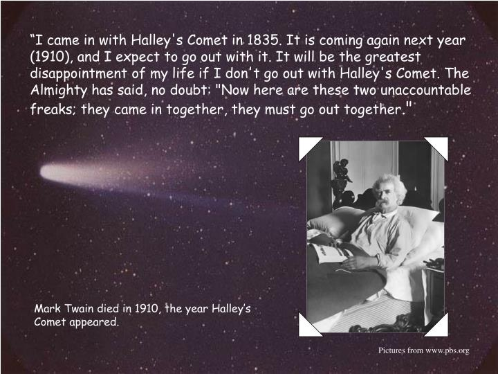 """I came in with Halley's Comet in 1835. It is coming again next year (1910), and I expect to go out with it. It will be the greatest disappointment of my life if I don't go out with Halley's Comet. The Almighty has said, no doubt: ""Now here are these two unaccountable freaks; they came in together, they must go out together"