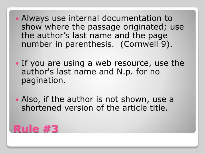 Always use internal documentation to show where the passage originated; use the author's last name and the page number in parenthesis.  (Cornwell 9).