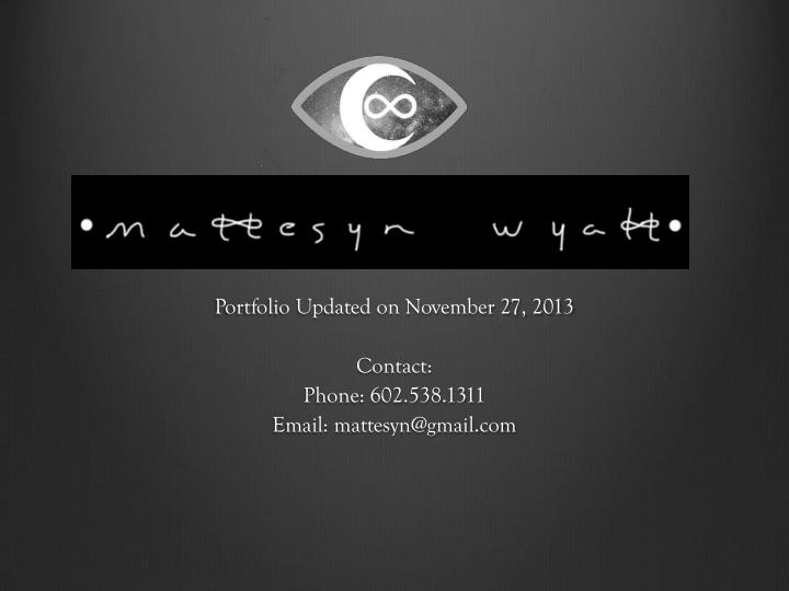 Portfolio updated on november 27 2013 contact phone 602 538 1311 email mattesyn@gmail com