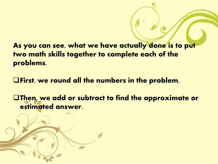 As you can see, what we have actually done is to put two math skills together to complete each of the problems.