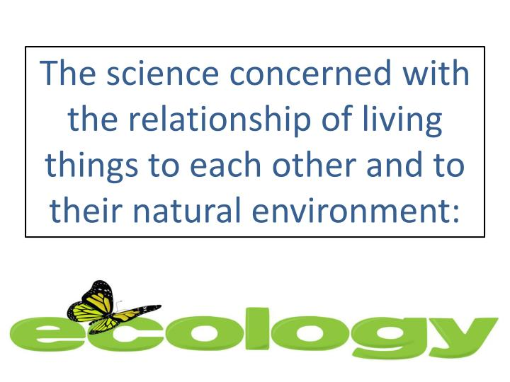 The science concerned with the relationship of living things to each other and to their natural environment: