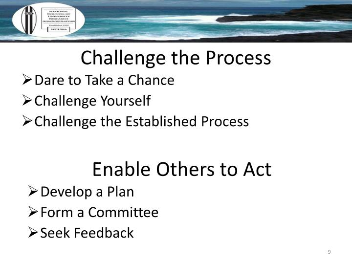 challenge the process Thanks scott, successful leaders learn to enjoy the process of challenging the process even as they grapple with making others unhappy that's where staying positive about the intentions of others comes into play.