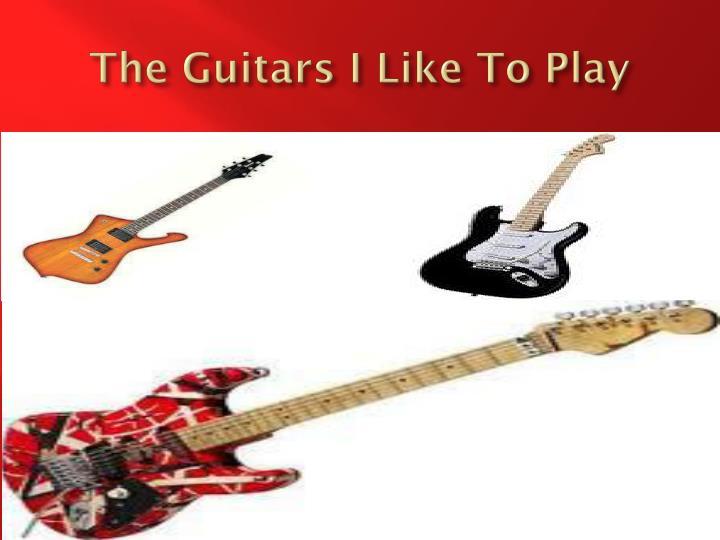 The Guitars I Like To Play