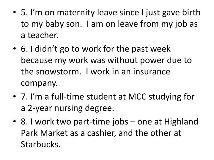 5. I'm on maternity leave since I just gave birth to my baby son.  I am on leave from my job as a teacher.