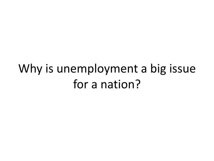 Why is unemployment a big issue for a nation?