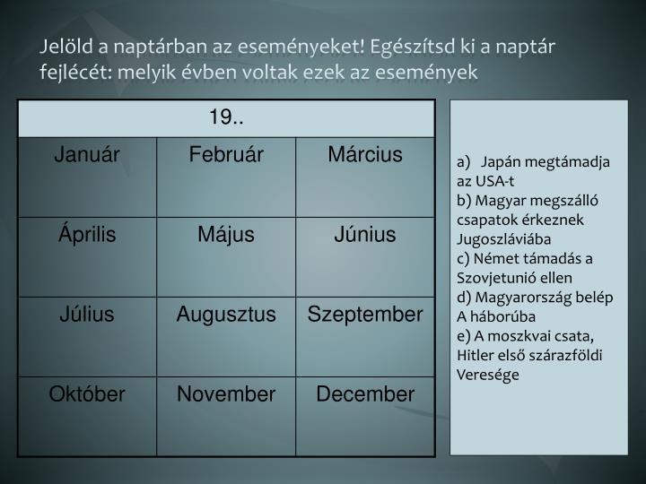 Jelöld a naptárban az eseményeket! Egészítsd ki a naptár fejlécét: melyik évben voltak ezek az események