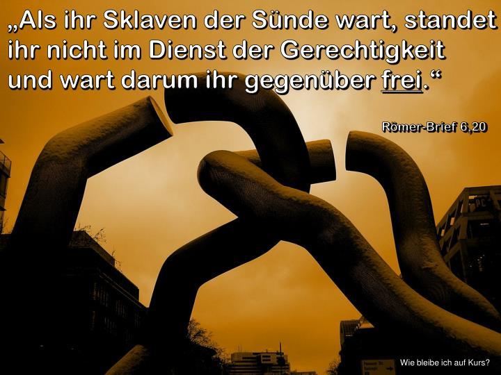 """""""Als ihr Sklaven der Sünde wart, standet ihr nicht im Dienst der Gerechtigkeit und wart darum ihr gegenüber"""