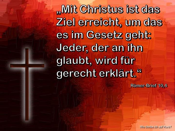 """""""Mit Christus ist das Ziel erreicht, um das es im Gesetz geht: Jeder, der an ihn glaubt, wird für gerecht erklärt."""""""