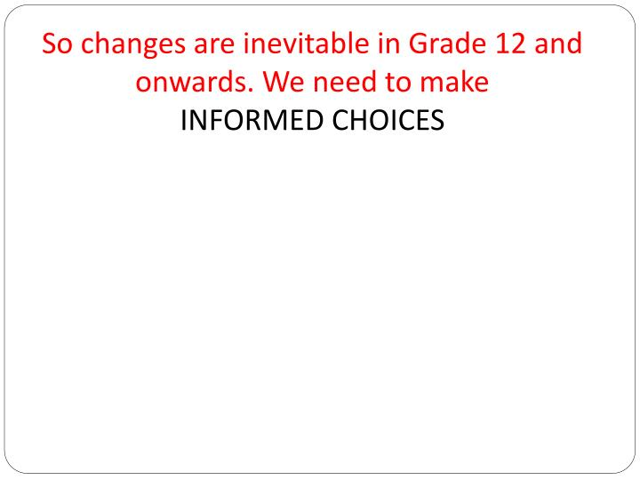 So changes are inevitable in Grade 12 and onwards. We need to make