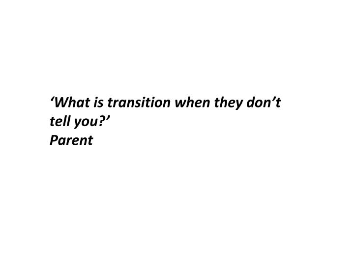 'What is transition when they don't tell you?'