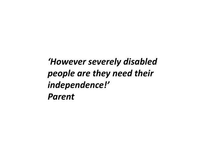 'However severely disabled people are they need their independence!'