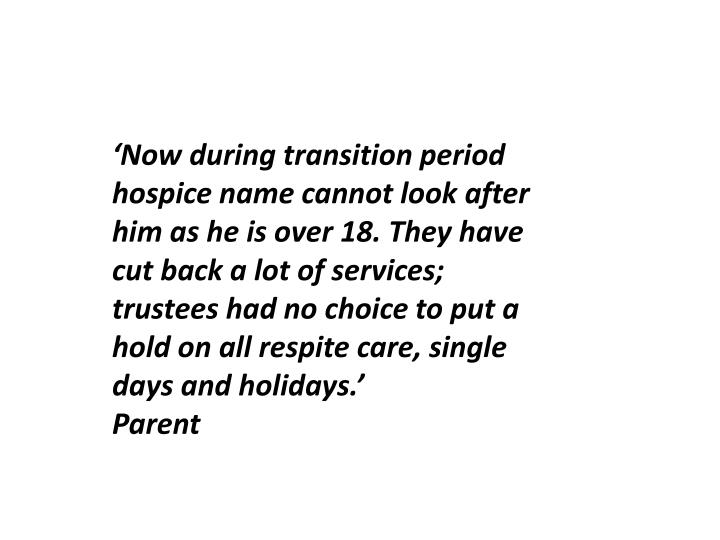 'Now during transition period  hospice name cannot look after him as he is over 18. They have cut back a lot of services; trustees had no choice to put a hold on all respite care, single days and holidays.'