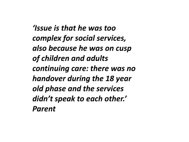 'Issue is that he was too complex for social services, also because he was on cusp of children and adults continuing care: there was no handover during the 18 year old phase and the services didn't speak to each other.'