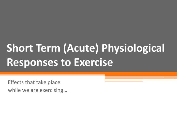 Short Term (Acute) Physiological Responses to Exercise