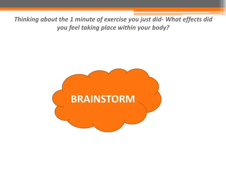 Thinking about the 1 minute of exercise you just did- What effects did you feel taking place within your body?