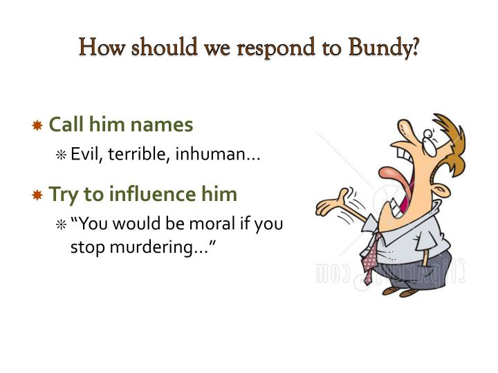 How should we respond to Bundy?