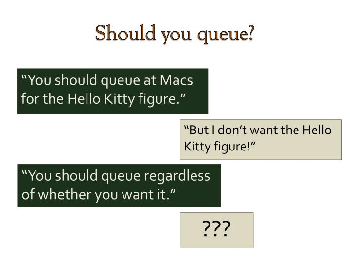 Should you queue?