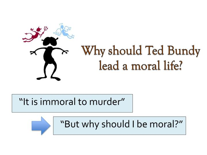 Why should Ted Bundy lead a moral life?