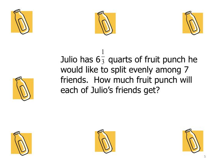 Julio has 6   quarts of fruit punch he would like to split evenly among 7 friends.  How much fruit punch will each of Julio's friends get?