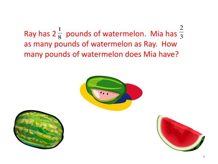 Ray has 2     pounds of watermelon.  Mia has      as many pounds of watermelon as Ray.  How many pounds of watermelon does Mia have?