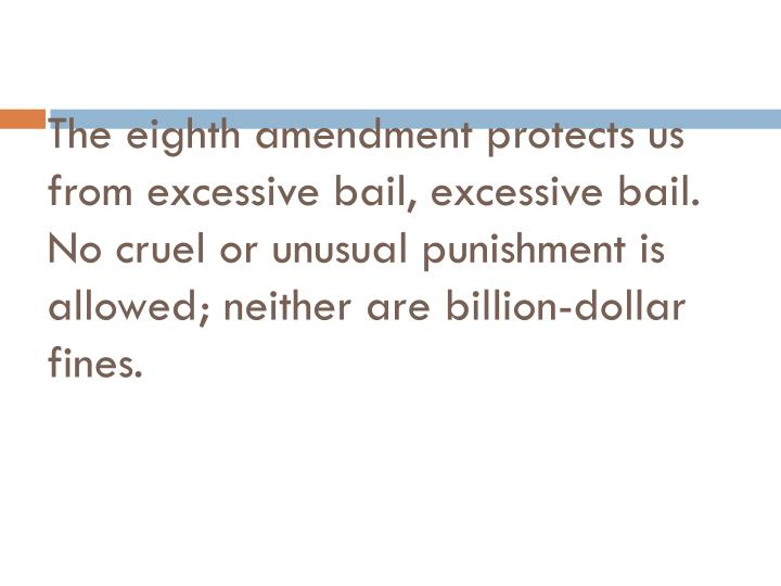 The eighth amendment protects us from excessive bail, excessive bail.