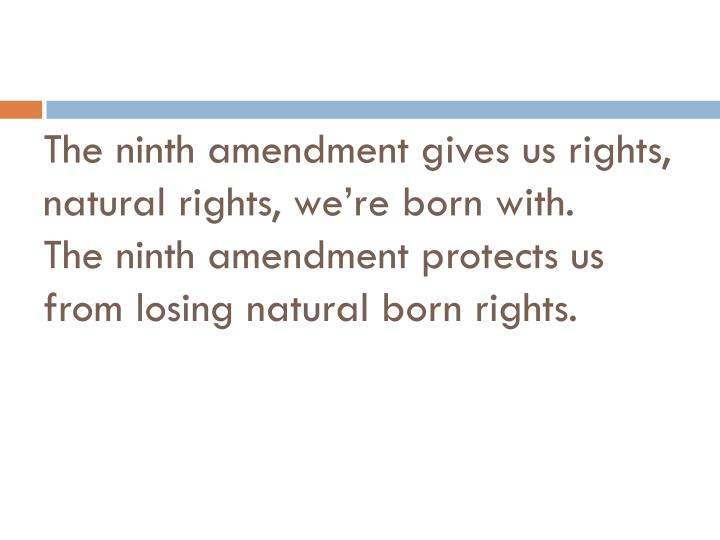 The ninth amendment gives us rights, natural rights, we're born with.
