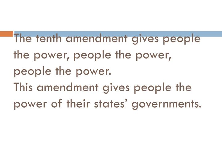 The tenth amendment gives people the power, people the power, people the power.
