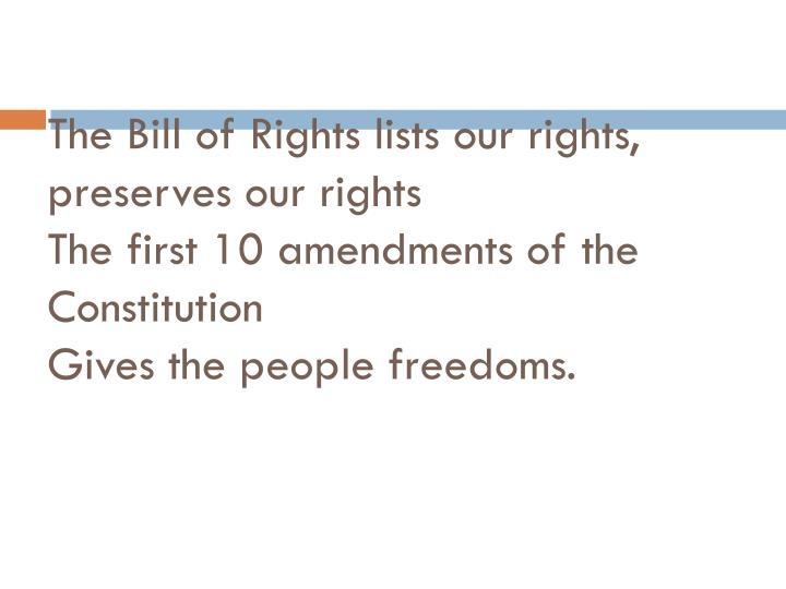 The Bill of Rights lists our rights, preserves our rights