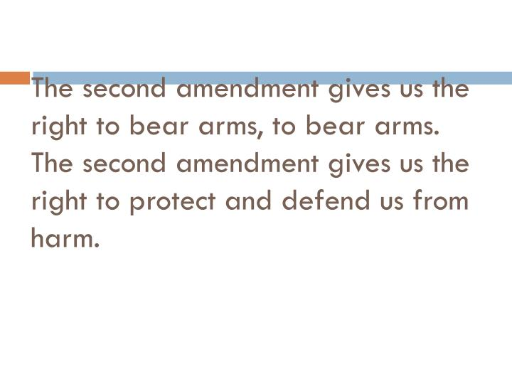 The second amendment gives us the right to bear arms, to bear arms.