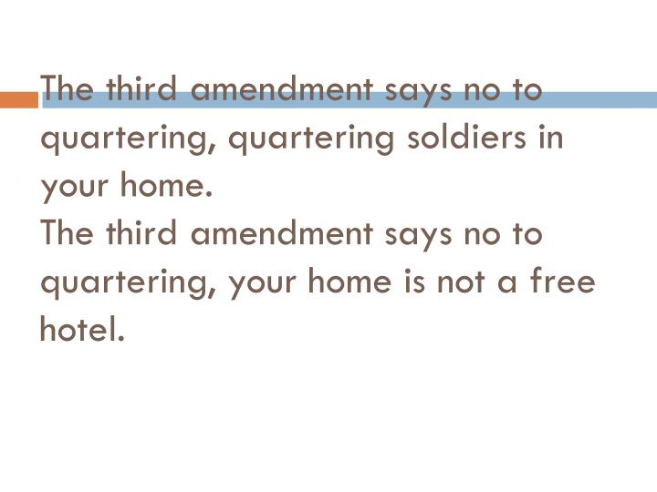 The third amendment says no to quartering, quartering soldiers in your home.