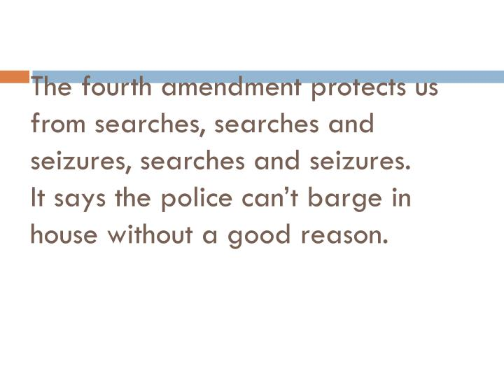 The fourth amendment protects us from searches, searches and seizures, searches and seizures