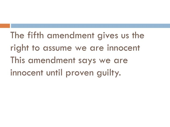 The fifth amendment gives us the right to assume we are innocent