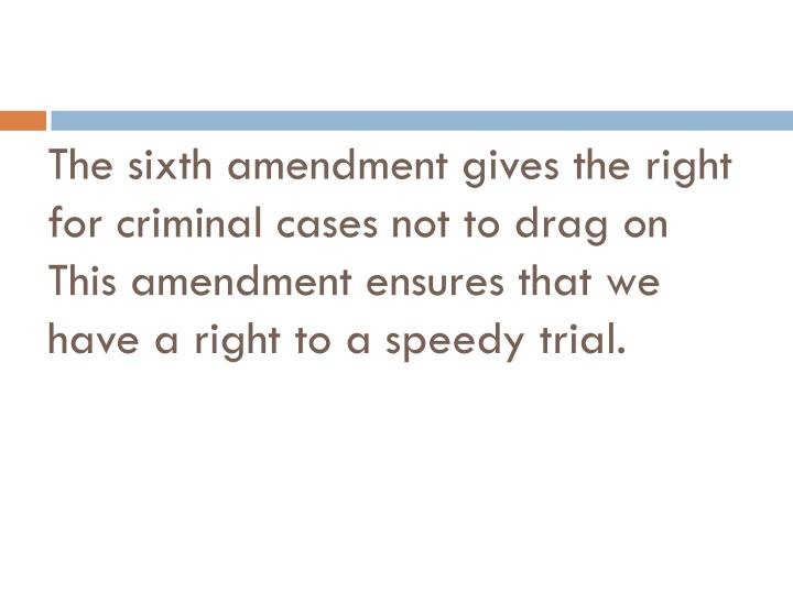 The sixth amendment gives the right for criminal cases not to drag on