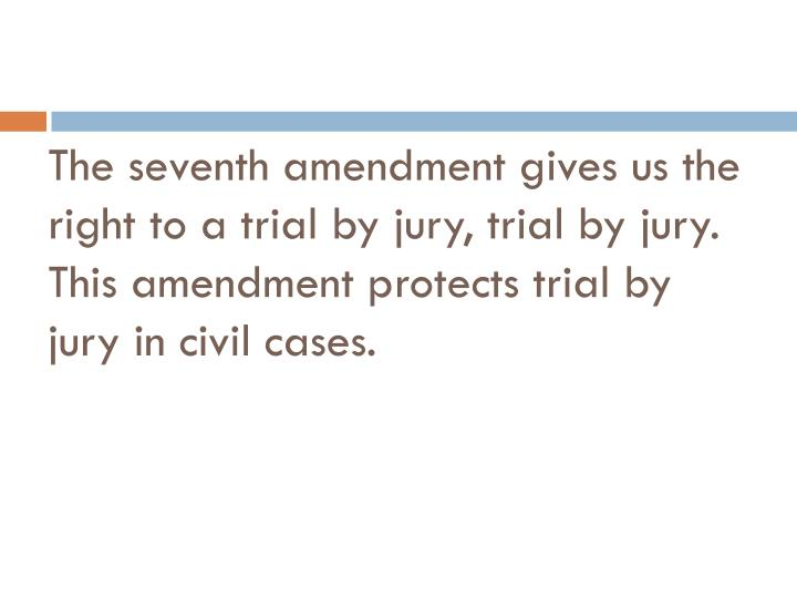 The seventh amendment gives us the right to a trial by jury, trial by jury.