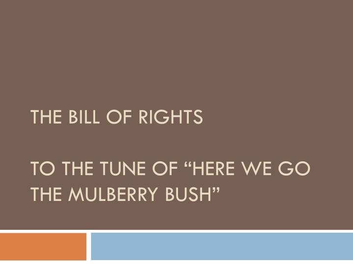The bill of rights to the tune of here we go the mulberry bush