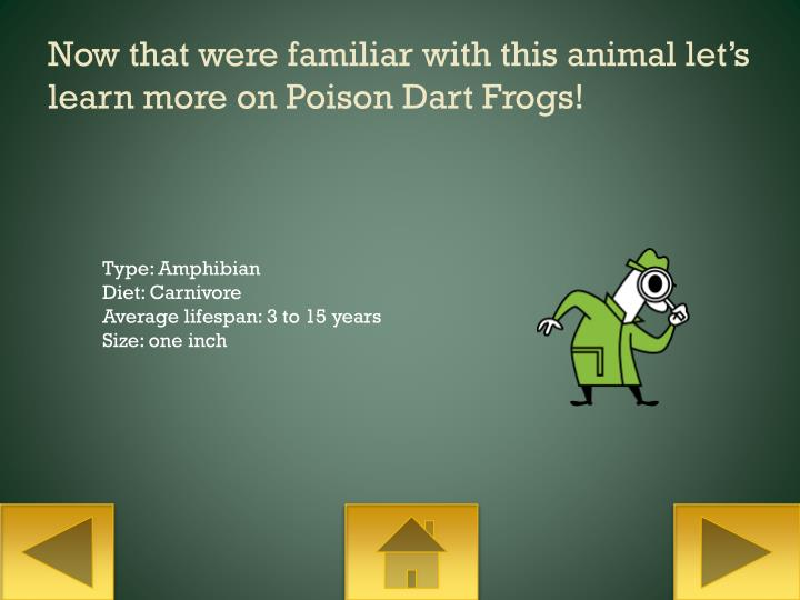 Now that were familiar with this animal let's learn more on Poison Dart Frogs!