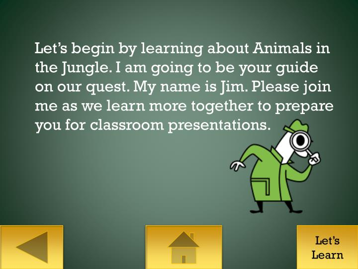 Let's begin by learning about Animals in the Jungle. I am going to be your guide on our quest. My name is Jim. Please join me as we learn more together to prepare you for classroom presentations.