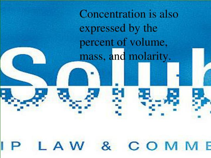 Concentration is also expressed by the percent of volume, mass, and molarity.