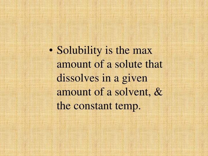 Solubility is the max amount of a solute that dissolves in a given amount of a solvent, & the constant temp.