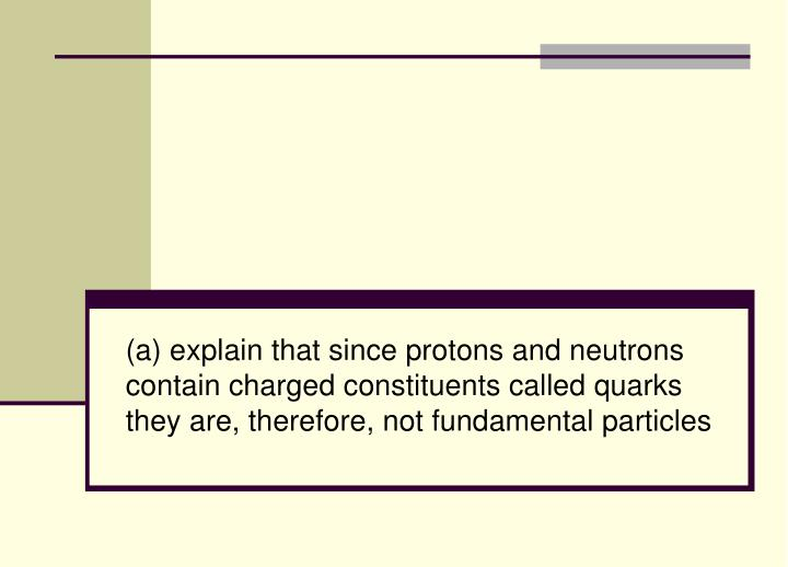 (a) explain that since protons and neutrons contain charged constituents called quarks they are, the...