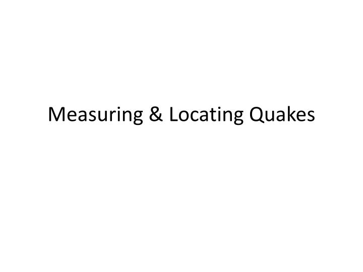 Measuring locating quakes