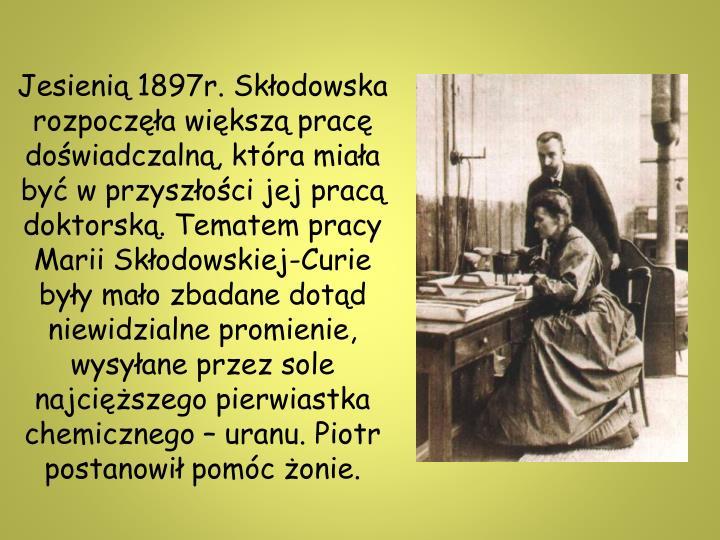 Jesienią 1897r. Skłodowska rozpoczęła większą pracę doświadczalną, która miała być w przyszłości jej pracą doktorską. Tematem pracy Marii Skłodowskiej-Curie były mało zbadane dotąd niewidzialne promienie, wysyłane przez sole najcięższego pierwiastka chemicznego – uranu. Piotr postanowił pomóc żonie.