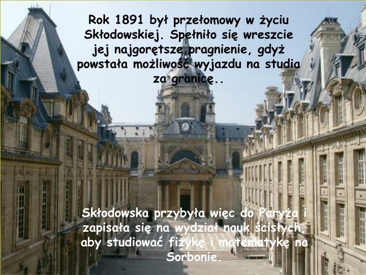 Rok 1891 był przełomowy w życiu Skłodowskiej. Spełniło się wreszcie jej najgorętsze pragnienie, gdyż powstała możliwość wyjazdu na studia za granicę