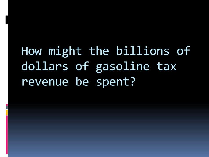 How might the billions of dollars of gasoline tax revenue be spent?