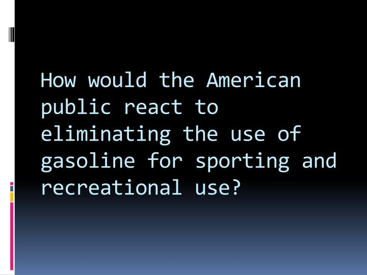 How would the American public react to eliminating the use of gasoline for sporting and recreational use?