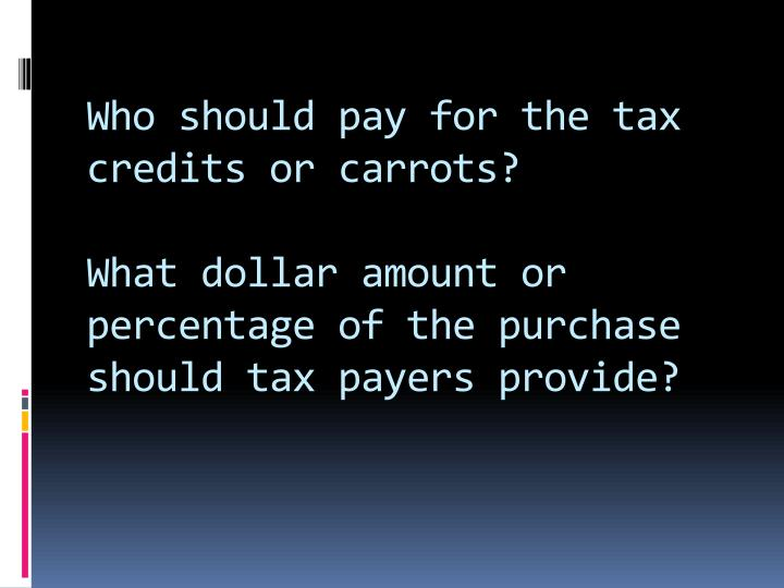 Who should pay for the tax credits or carrots?
