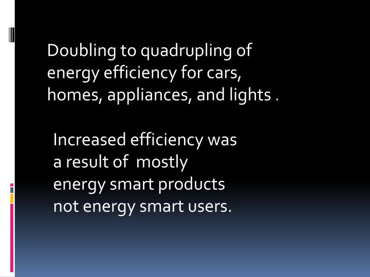 Doubling to quadrupling of energy efficiency for cars, homes, appliances, and lights