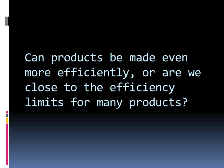 Can products be made even more efficiently, or are we close to the efficiency limits for many products?
