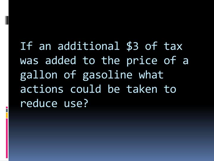 If an additional $3 of tax was added to the price of a gallon of gasoline what actions could be taken to reduce use?
